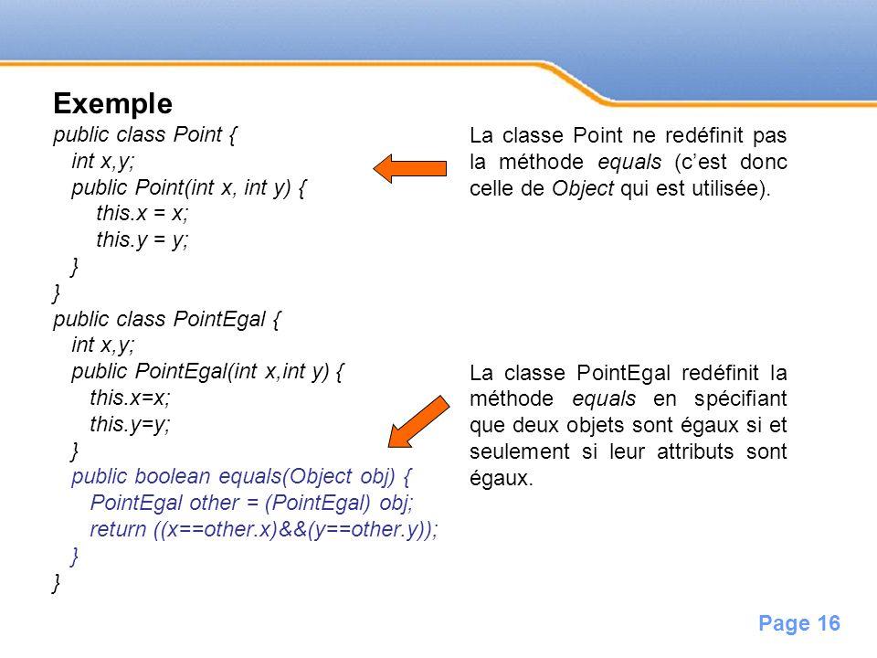 Page 16 Exemple public class Point { int x,y; public Point(int x, int y) { this.x = x; this.y = y; } public class PointEgal { int x,y; public PointEga