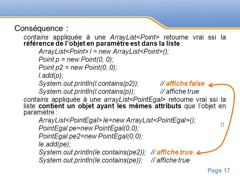 Page 17 Conséquence : contains appliquée à une ArrayList retourne vrai ssi la référence de lobjet en paramètre est dans la liste : ArrayList l = new A