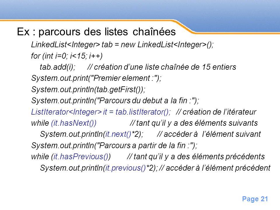 Page 21 Ex : parcours des listes chaînées LinkedList tab = new LinkedList (); for (int i=0; i<15; i++) tab.add(i); // création dune liste chaînée de 1