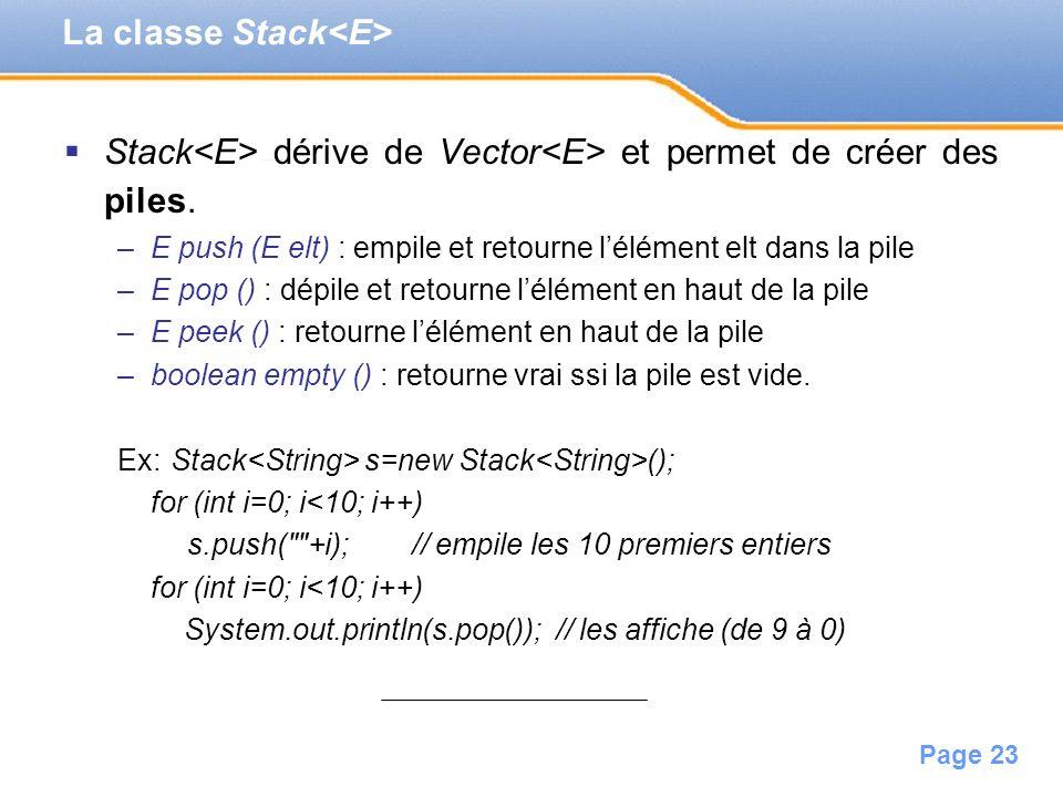 Page 23 Stack dérive de Vector et permet de créer des piles. –E push (E elt) : empile et retourne lélément elt dans la pile –E pop () : dépile et reto