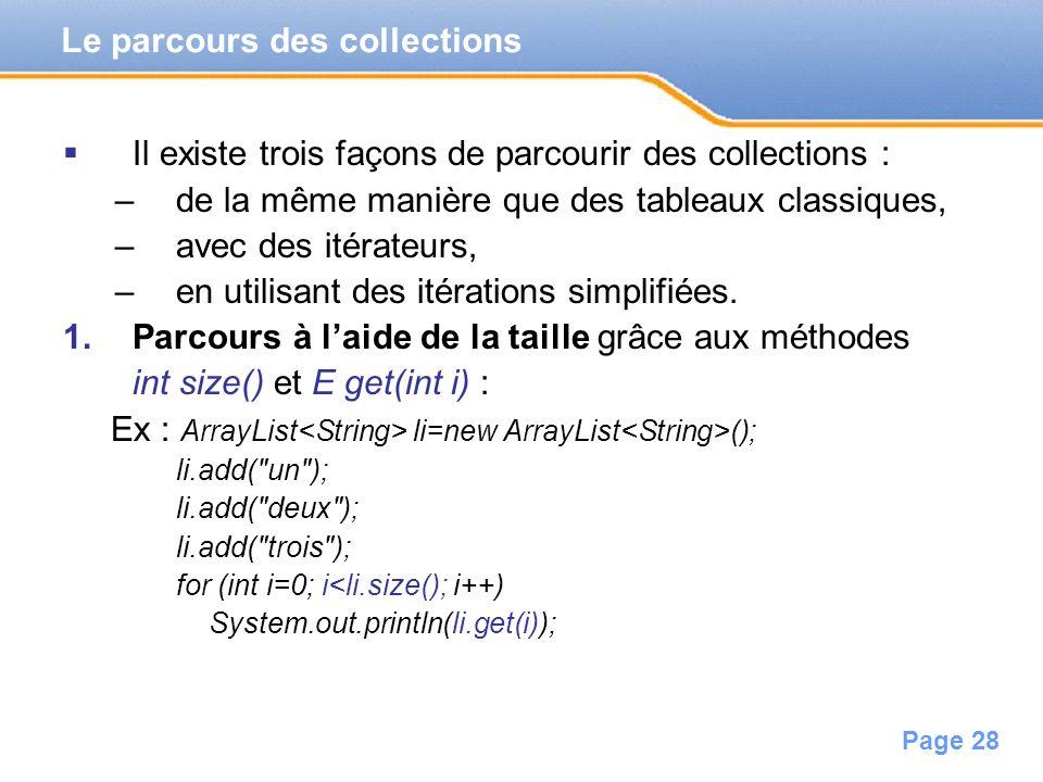 Page 28 Il existe trois façons de parcourir des collections : –de la même manière que des tableaux classiques, –avec des itérateurs, –en utilisant des
