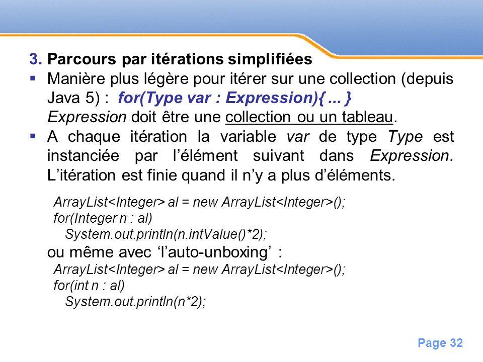 Page 32 3.Parcours par itérations simplifiées Manière plus légère pour itérer sur une collection (depuis Java 5) : for(Type var : Expression){... } Ex