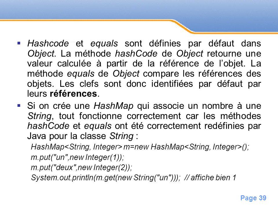 Page 39 Hashcode et equals sont définies par défaut dans Object. La méthode hashCode de Object retourne une valeur calculée à partir de la référence d
