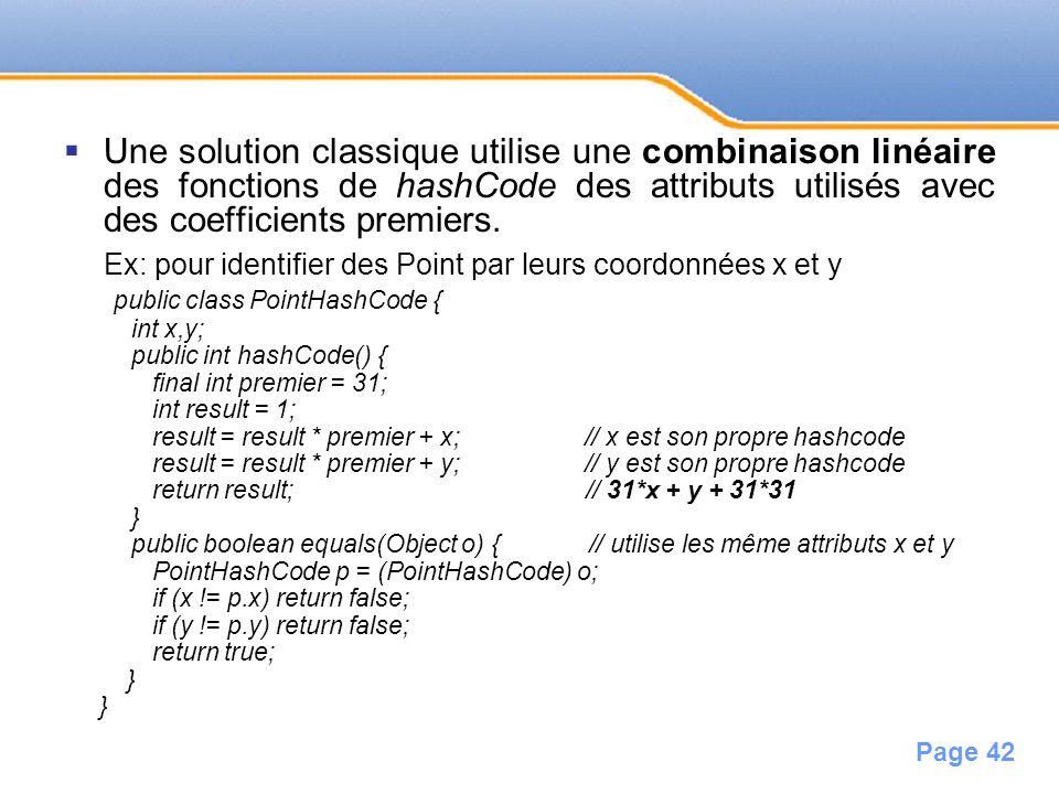 Page 42 Une solution classique utilise une combinaison linéaire des fonctions de hashCode des attributs utilisés avec des coefficients premiers. Ex: p