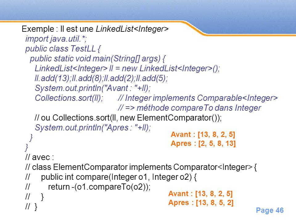 Page 46 Exemple : ll est une LinkedList import java.util.*; public class TestLL { public static void main(String[] args) { LinkedList ll = new LinkedL