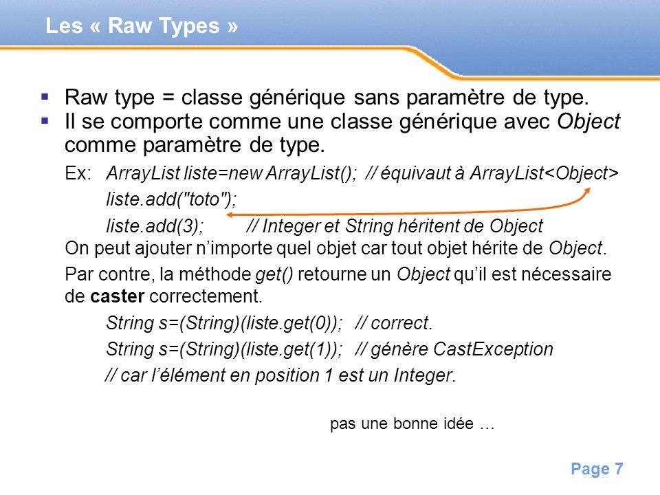 Page 7 Raw type = classe générique sans paramètre de type. Il se comporte comme une classe générique avec Object comme paramètre de type. Ex:ArrayList