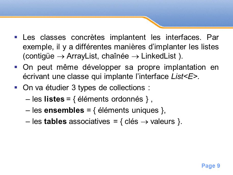 Page 9 Les classes concrètes implantent les interfaces. Par exemple, il y a différentes manières dimplanter les listes (contigüe ArrayList, chaînée Li