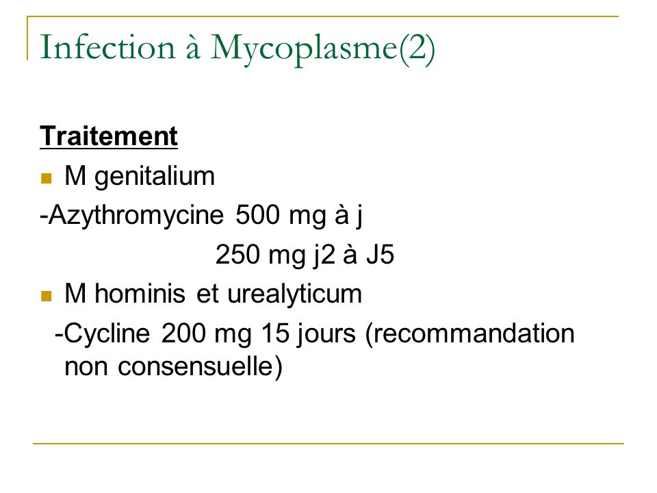 Infection à Mycoplasme(2) Traitement M genitalium -Azythromycine 500 mg à j 250 mg j2 à J5 M hominis et urealyticum -Cycline 200 mg 15 jours (recomman