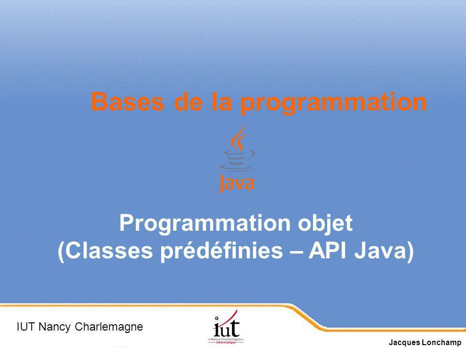 Page 1 Bases de la programmation Programmation objet (Classes prédéfinies – API Java) IUT Nancy Charlemagne Jacques Lonchamp