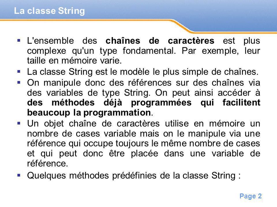 Page 3 int length() // nombre de caractères de la chaîne char charAt(int pos) // accès au caractère à une position // donnée (premier caractère : pos=0) int compareTo(String s) // retourne un entier négatif si la chaîne qui exécute la méthode // est avant la chaîne en paramètre dans l ordre lexicographique, // positif si après, et nul si les chaînes sont égales String concat(String s) // crée une nouvelle chaîne par concaténation de la chaîne en // paramètre à la fin de celle qui exécute la méthode (on a déjà // lopérateur + ) Ex : String ref_string; ref_string=new String( bonjour ); /* création de l objet et affectation à la variable de référence */ if ((ref_string.length()>5)&&(ref_string.charAt(3)== j )) { System.out.println( ok ); } // affichera ok caractère j