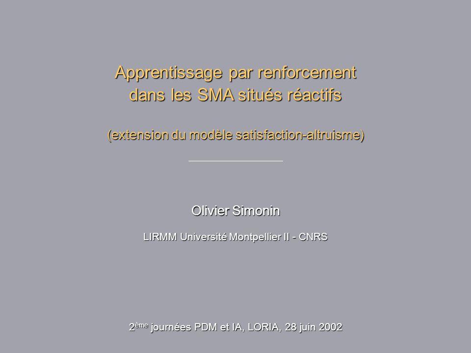 Apprentissage par renforcement dans les SMA situés réactifs (extension du modèle satisfaction-altruisme) Olivier Simonin LIRMM Université Montpellier