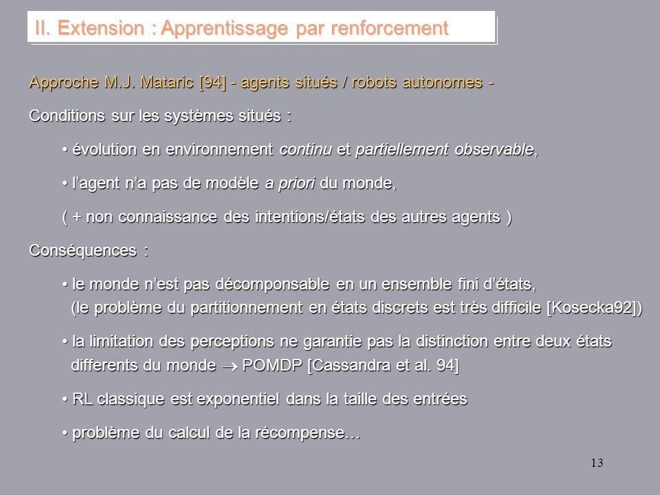 13 II. Extension : Apprentissage par renforcement Approche M.J. Mataric [94] - agents situés / robots autonomes - Conditions sur les systèmes situés :