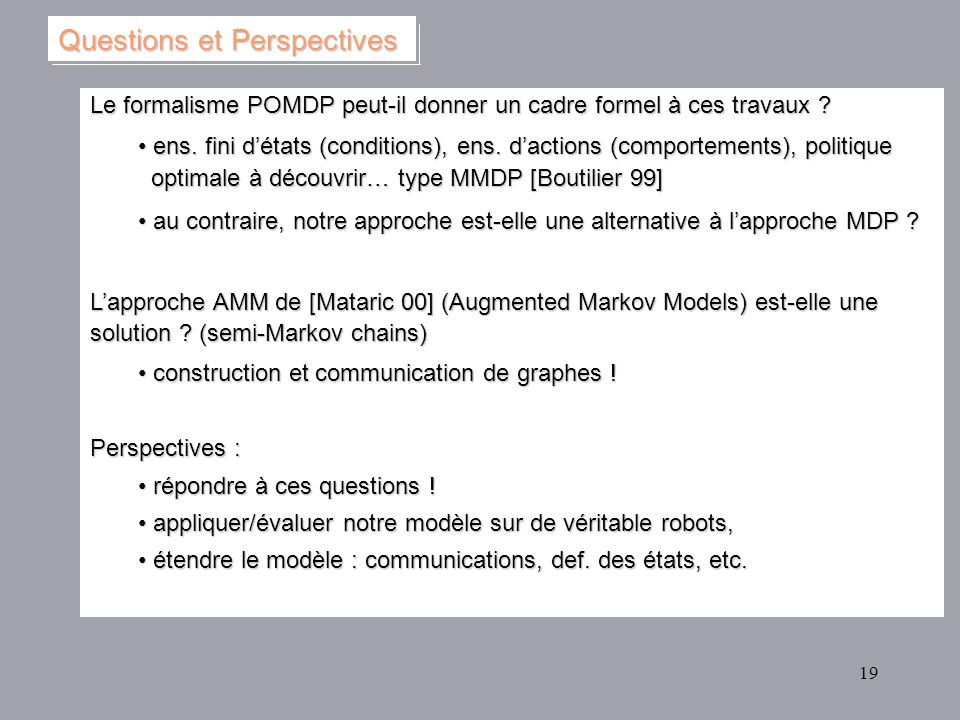 19 Le formalisme POMDP peut-il donner un cadre formel à ces travaux ? ens. fini détats (conditions), ens. dactions (comportements), politique optimale
