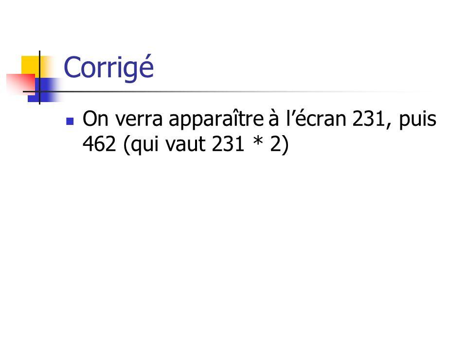 Corrigé On verra apparaître à lécran 231, puis 462 (qui vaut 231 * 2)