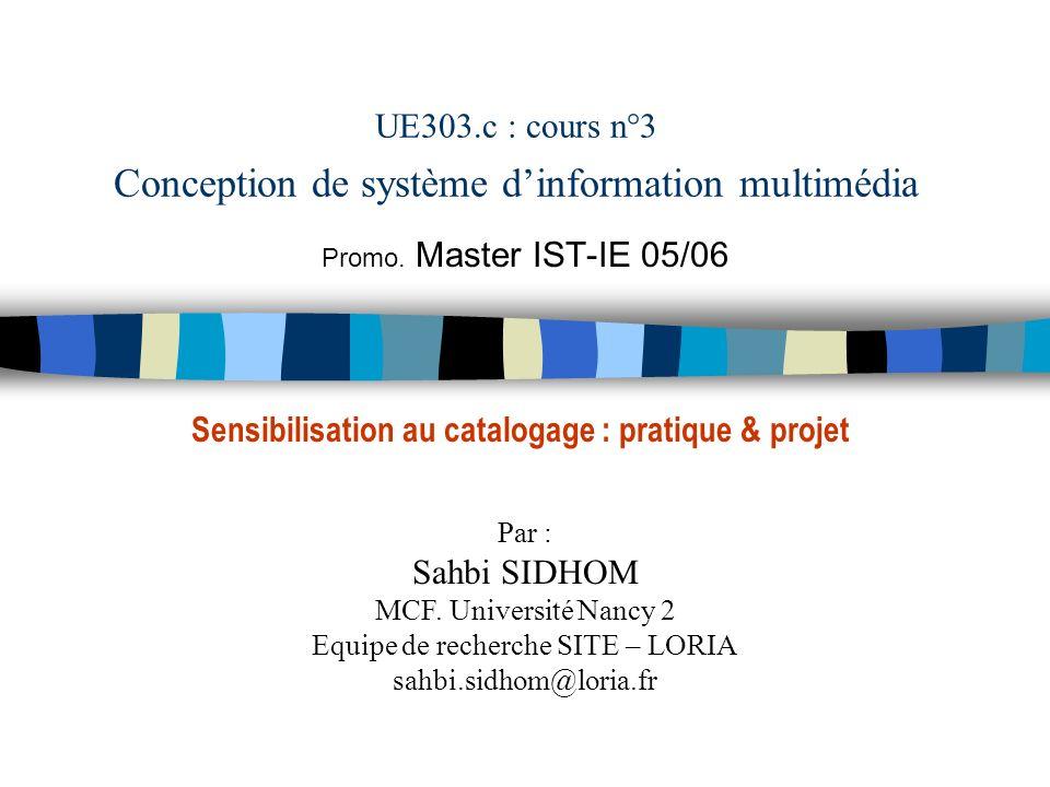 UE303.c : cours n°3 Conception de système dinformation multimédia Promo. Master IST-IE 05/06 Par : Sahbi SIDHOM MCF. Université Nancy 2 Equipe de rech