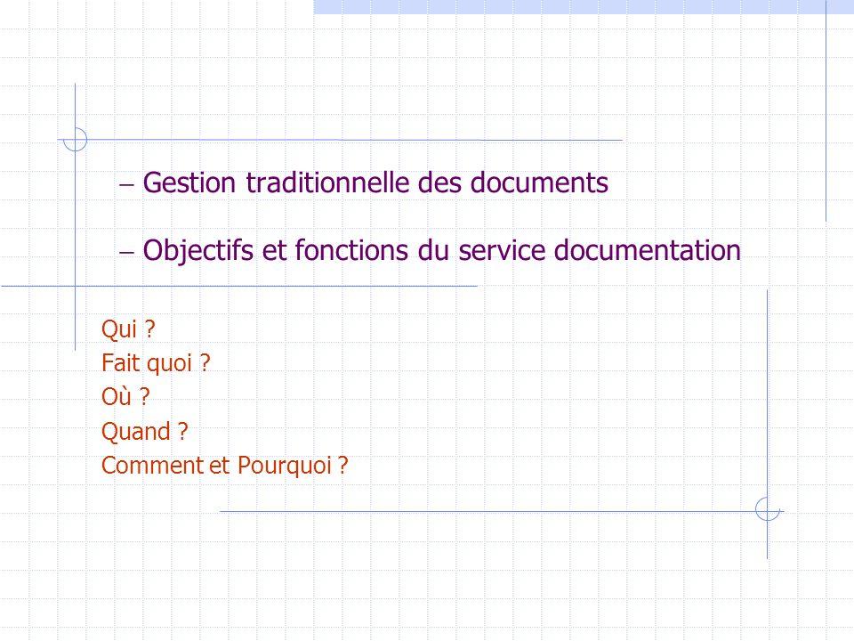 Gestion traditionnelle des documents Objectifs et fonctions du service documentation Qui ? Fait quoi ? Où ? Quand ? Comment et Pourquoi ?