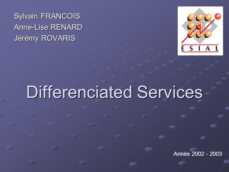 Differenciated Services Sylvain FRANCOIS Anne-Lise RENARD Jérémy ROVARIS Année 2002 - 2003