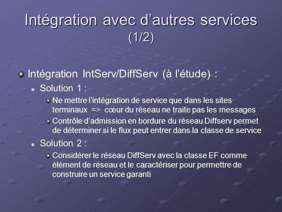 Intégration avec dautres services (1/2) Intégration IntServ/DiffServ (à létude) : Solution 1 : Ne mettre lintégration de service que dans les sites terminaux => cœur du réseau ne traite pas les messages Contrôle dadmission en bordure du réseau Diffserv permet de déterminer si le flux peut entrer dans la classe de service Solution 2 : Considérer le réseau DiffServ avec la classe EF comme élément de réseau et le caractériser pour permettre de construire un service garanti
