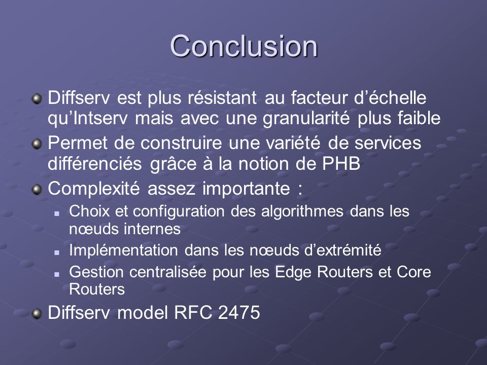 Conclusion Diffserv est plus résistant au facteur déchelle quIntserv mais avec une granularité plus faible Permet de construire une variété de services différenciés grâce à la notion de PHB Complexité assez importante : Choix et configuration des algorithmes dans les nœuds internes Implémentation dans les nœuds dextrémité Gestion centralisée pour les Edge Routers et Core Routers Diffserv model RFC 2475