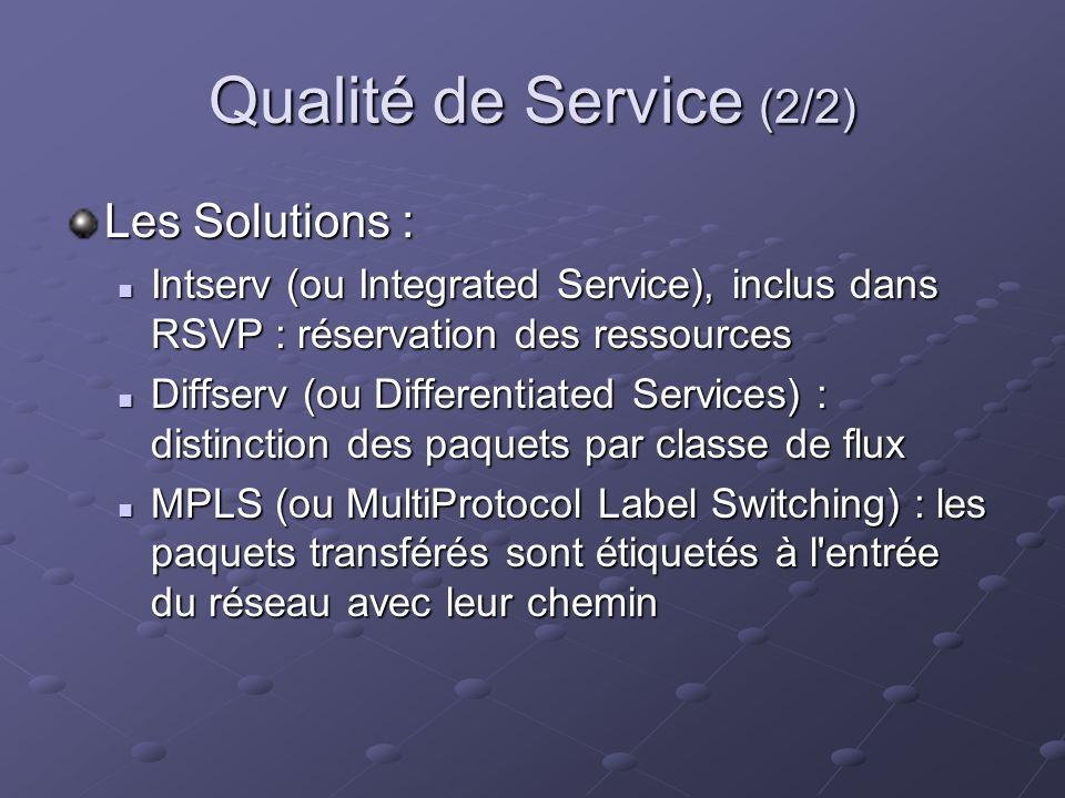 Qualité de Service (2/2) Les Solutions : Intserv (ou Integrated Service), inclus dans RSVP : réservation des ressources Intserv (ou Integrated Service), inclus dans RSVP : réservation des ressources Diffserv (ou Differentiated Services) : distinction des paquets par classe de flux Diffserv (ou Differentiated Services) : distinction des paquets par classe de flux MPLS (ou MultiProtocol Label Switching) : les paquets transférés sont étiquetés à l entrée du réseau avec leur chemin MPLS (ou MultiProtocol Label Switching) : les paquets transférés sont étiquetés à l entrée du réseau avec leur chemin