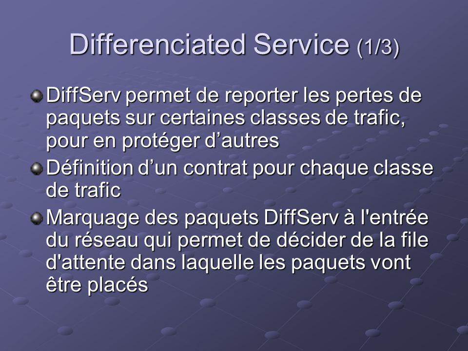 Differenciated Service (1/3) DiffServ permet de reporter les pertes de paquets sur certaines classes de trafic, pour en protéger dautres Définition dun contrat pour chaque classe de trafic Marquage des paquets DiffServ à l entrée du réseau qui permet de décider de la file d attente dans laquelle les paquets vont être placés