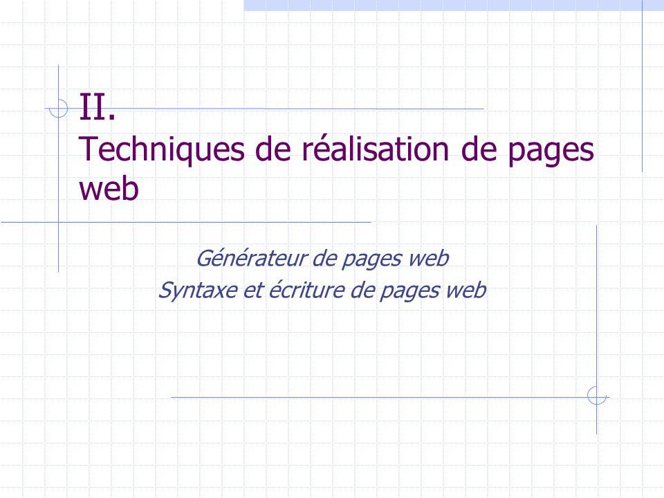 II. Techniques de réalisation de pages web Générateur de pages web Syntaxe et écriture de pages web