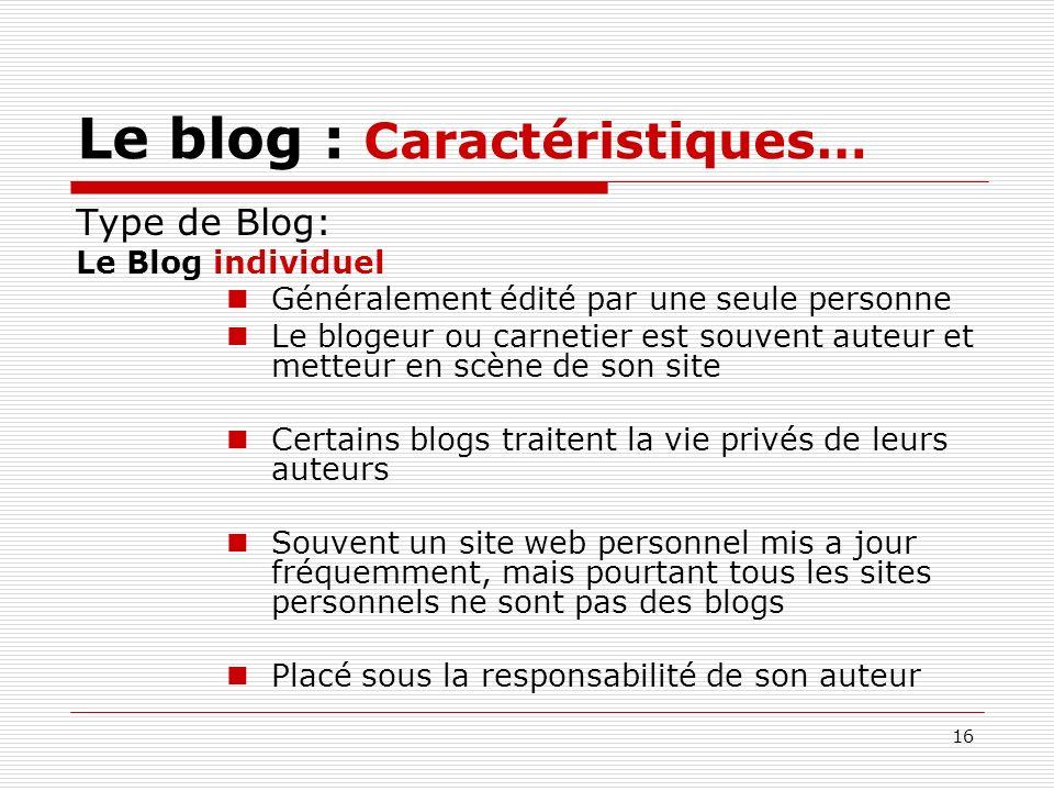 16 Le blog : Caractéristiques… Type de Blog: Le Blog individuel Généralement édité par une seule personne Le blogeur ou carnetier est souvent auteur e