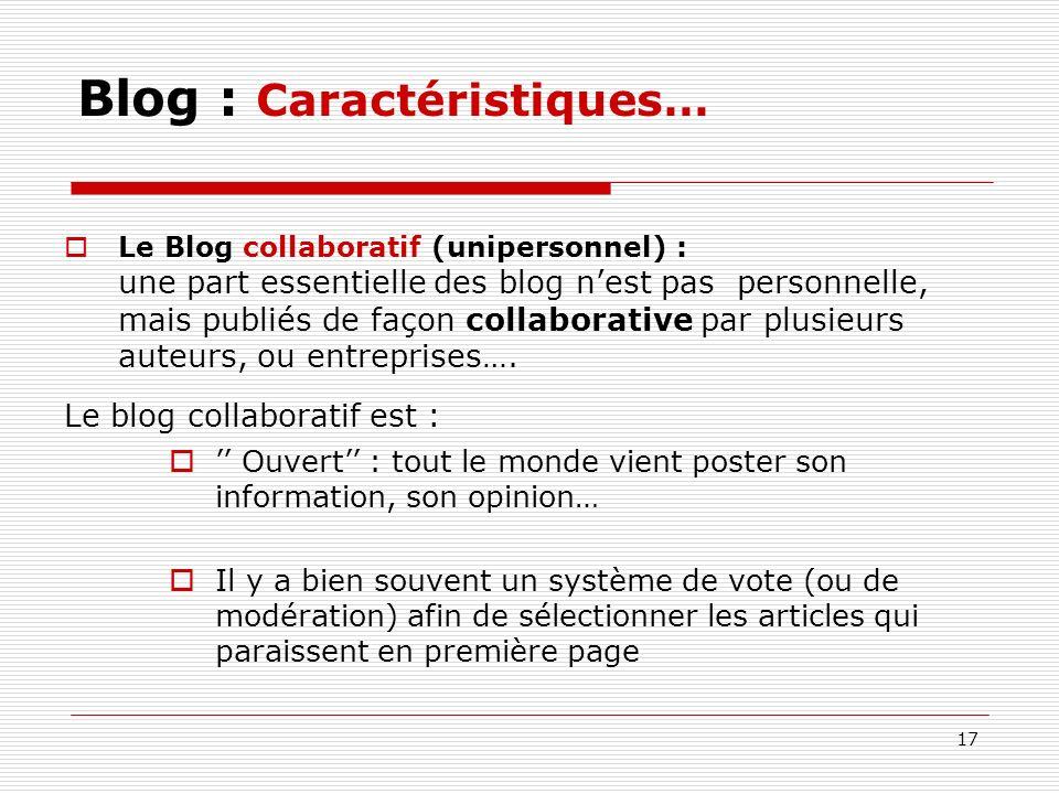 17 Blog : Caractéristiques… Le Blog collaboratif (unipersonnel) : une part essentielle des blog nest pas personnelle, mais publiés de façon collaborat