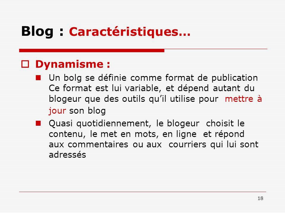 18 Blog : Caractéristiques… Dynamisme : Un bolg se définie comme format de publication Ce format est lui variable, et dépend autant du blogeur que des