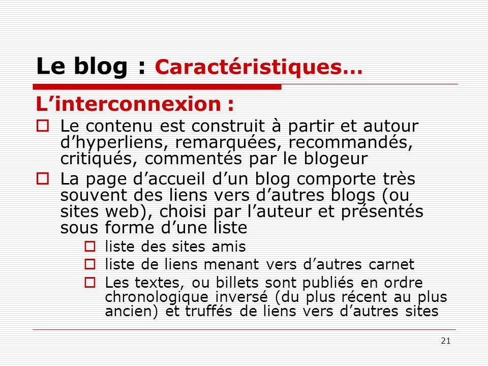21 Le blog : Caractéristiques… Linterconnexion : Le contenu est construit à partir et autour dhyperliens, remarquées, recommandés, critiqués, commenté