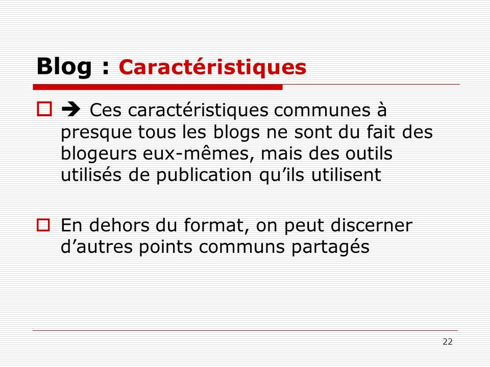 22 Blog : Caractéristiques Ces caractéristiques communes à presque tous les blogs ne sont du fait des blogeurs eux-mêmes, mais des outils utilisés de