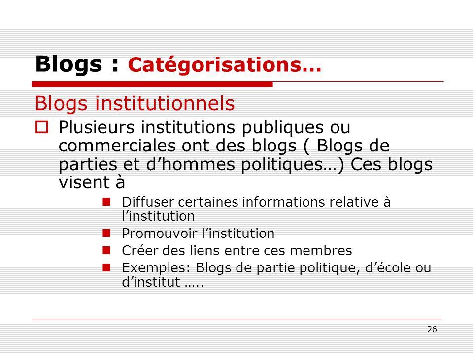 26 Blogs : Catégorisations… Blogs institutionnels Plusieurs institutions publiques ou commerciales ont des blogs ( Blogs de parties et dhommes politiq
