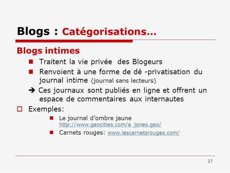 27 Blogs : Catégorisations… Blogs intimes Traitent la vie privée des Blogeurs Renvoient à une forme de dé -privatisation du journal intime (journal sa