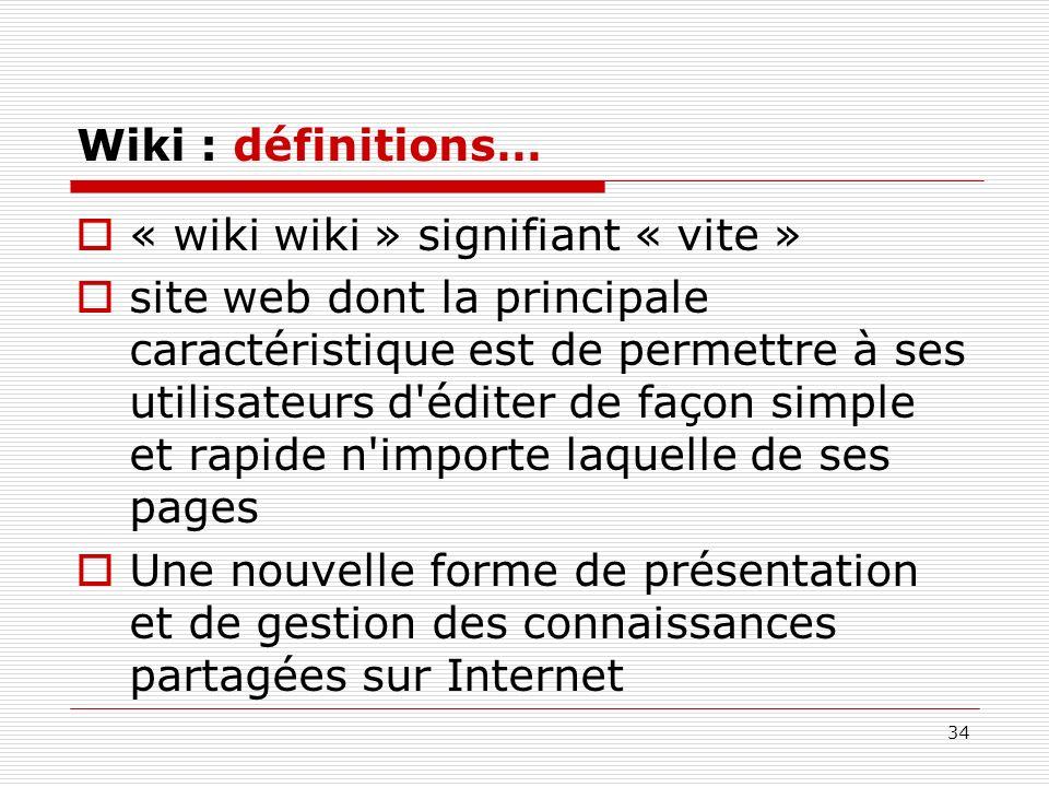 34 Wiki : définitions… « wiki wiki » signifiant « vite » site web dont la principale caractéristique est de permettre à ses utilisateurs d'éditer de f