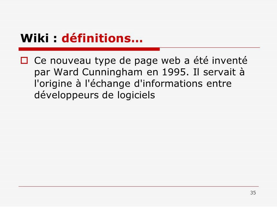 35 Wiki : définitions… Ce nouveau type de page web a été inventé par Ward Cunningham en 1995. Il servait à l'origine à l'échange d'informations entre