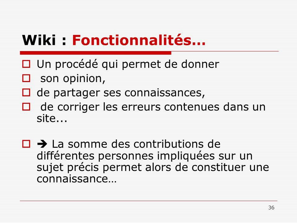 36 Wiki : Fonctionnalités… Un procédé qui permet de donner son opinion, de partager ses connaissances, de corriger les erreurs contenues dans un site.