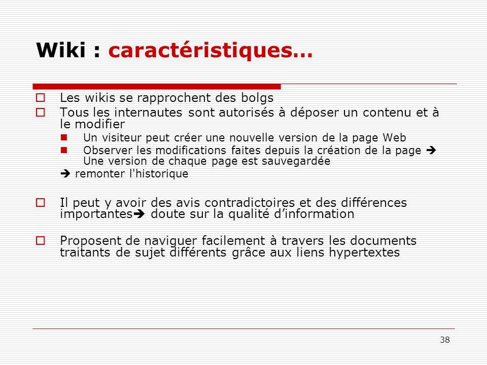 38 Wiki : caractéristiques… Les wikis se rapprochent des bolgs Tous les internautes sont autorisés à déposer un contenu et à le modifier Un visiteur p