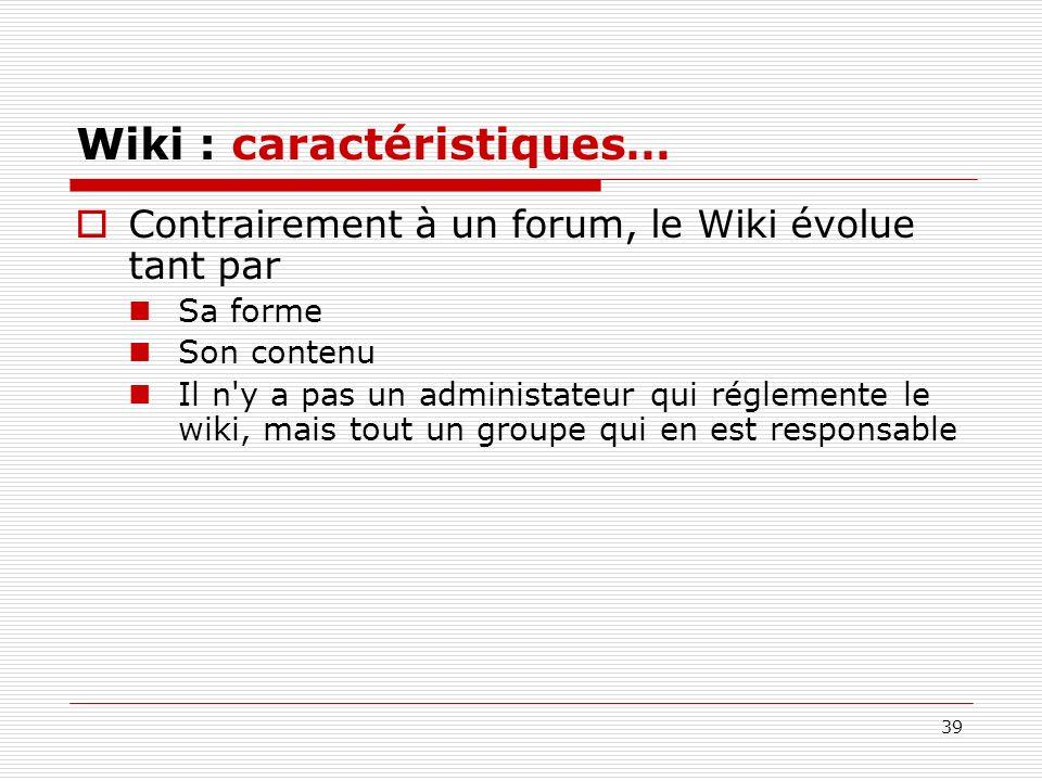 39 Wiki : caractéristiques… Contrairement à un forum, le Wiki évolue tant par Sa forme Son contenu Il n'y a pas un administateur qui réglemente le wik