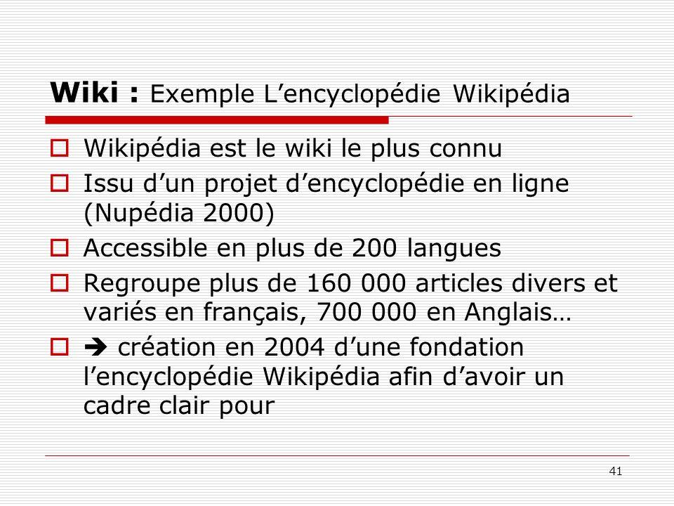 41 Wiki : Exemple Lencyclopédie Wikipédia Wikipédia est le wiki le plus connu Issu dun projet dencyclopédie en ligne (Nupédia 2000) Accessible en plus