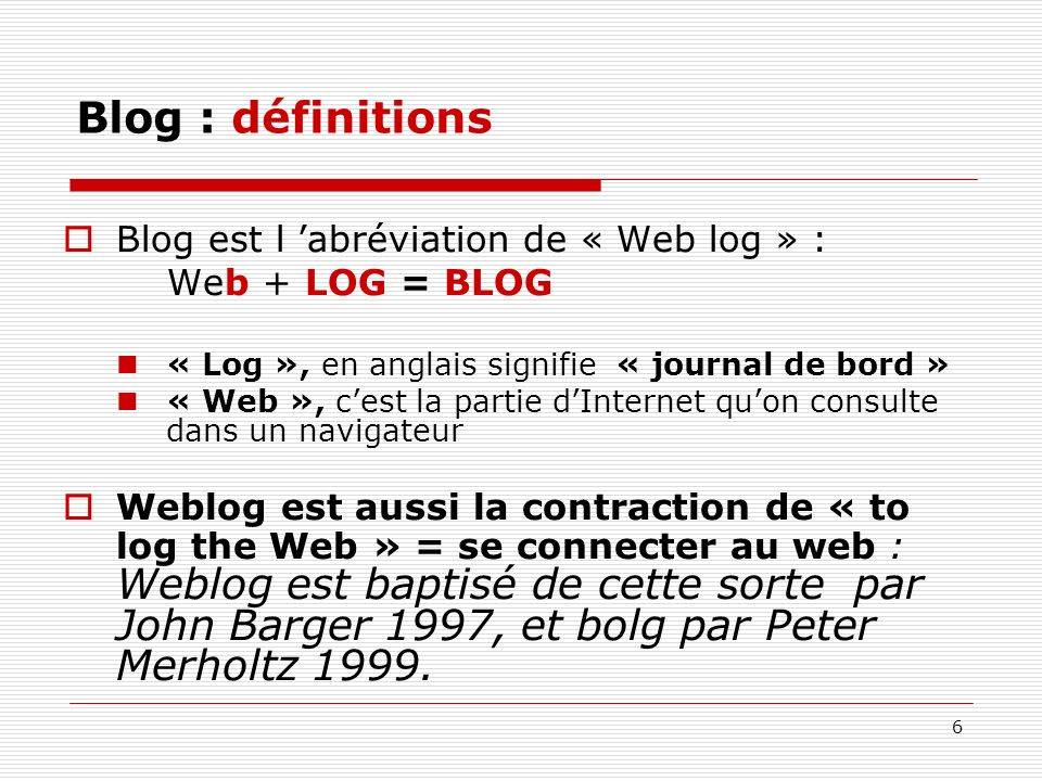 6 Blog : définitions Blog est l abréviation de « Web log » : Web + LOG = BLOG « Log », en anglais signifie « journal de bord » « Web », cest la partie
