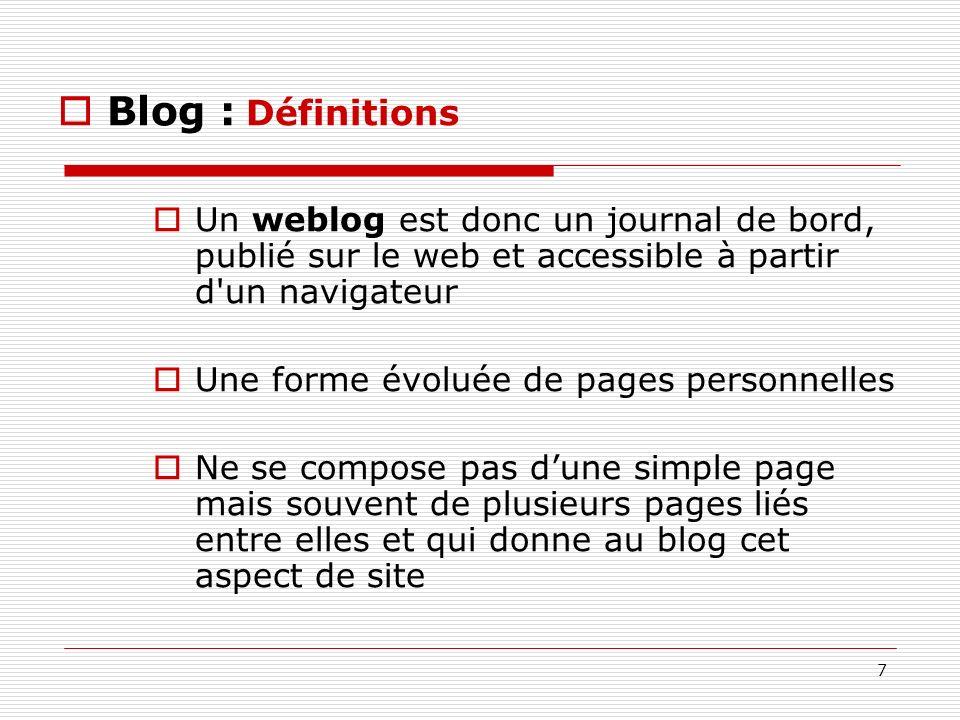 7 Blog : Définitions Un weblog est donc un journal de bord, publié sur le web et accessible à partir d'un navigateur Une forme évoluée de pages person