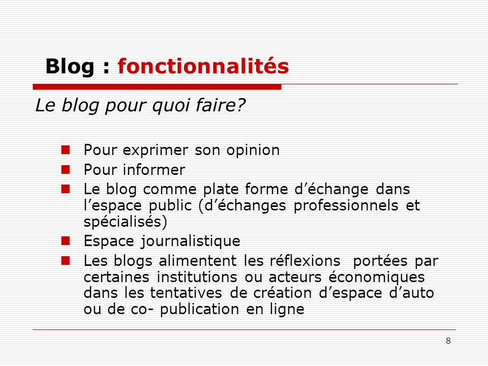 8 Blog : fonctionnalités Le blog pour quoi faire? Pour exprimer son opinion Pour informer Le blog comme plate forme déchange dans lespace public (déch