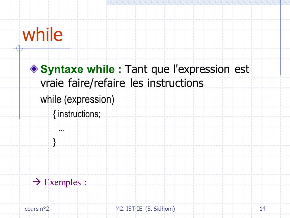 cours n°2M2. IST-IE (S. Sidhom)14 while Syntaxe while : Tant que l'expression est vraie faire/refaire les instructions while (expression) { instructio