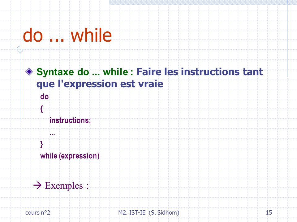 cours n°2M2. IST-IE (S. Sidhom)15 do... while Syntaxe do... while : Faire les instructions tant que l'expression est vraie do { instructions;... } whi