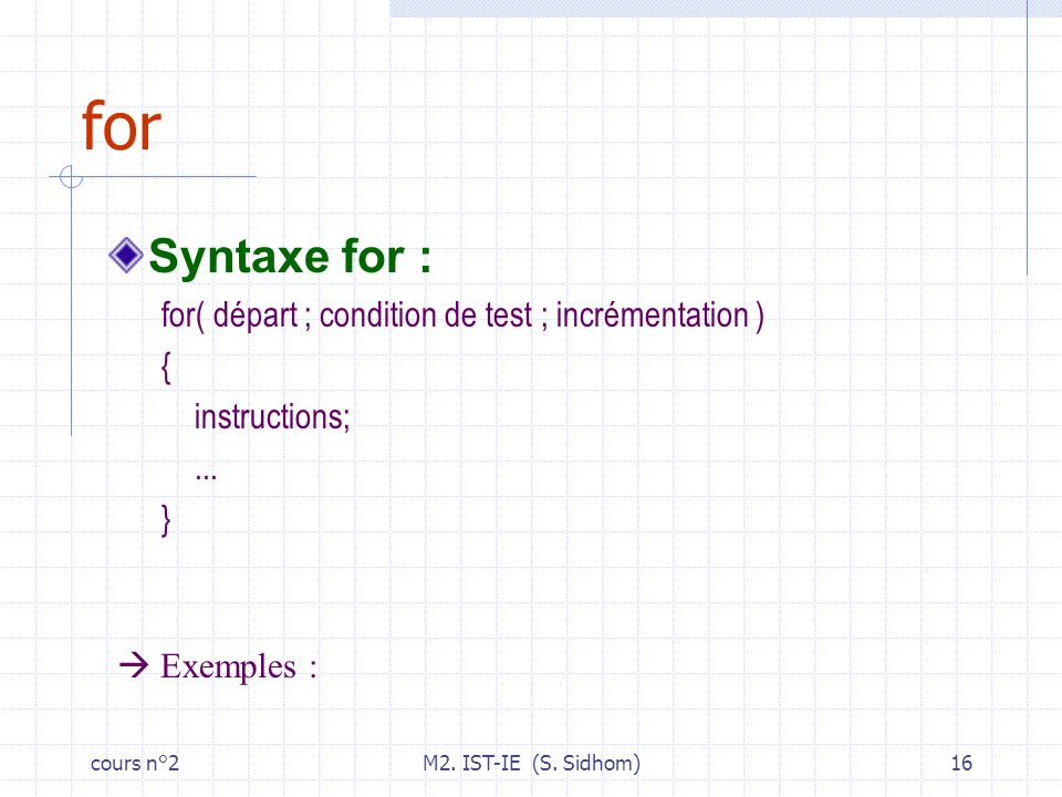 cours n°2M2. IST-IE (S. Sidhom)16 for Syntaxe for : for( départ ; condition de test ; incrémentation ) { instructions;... } Exemples :