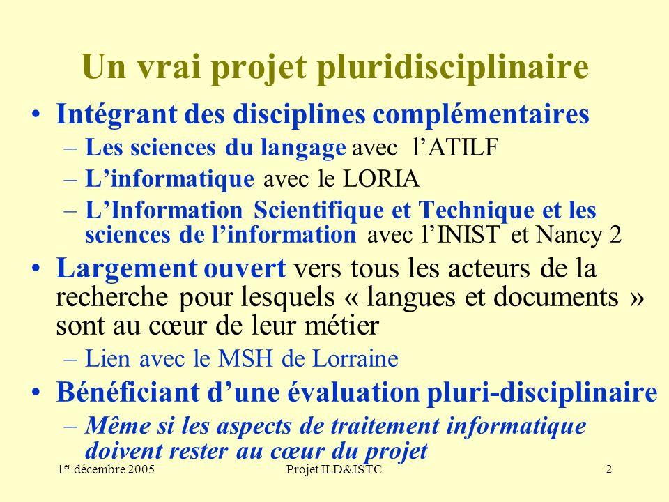 1 er décembre 2005Projet ILD&ISTC2 Un vrai projet pluridisciplinaire Intégrant des disciplines complémentaires –Les sciences du langage avec lATILF –Linformatique avec le LORIA –LInformation Scientifique et Technique et les sciences de linformation avec lINIST et Nancy 2 Largement ouvert vers tous les acteurs de la recherche pour lesquels « langues et documents » sont au cœur de leur métier –Lien avec le MSH de Lorraine Bénéficiant dune évaluation pluri-disciplinaire –Même si les aspects de traitement informatique doivent rester au cœur du projet