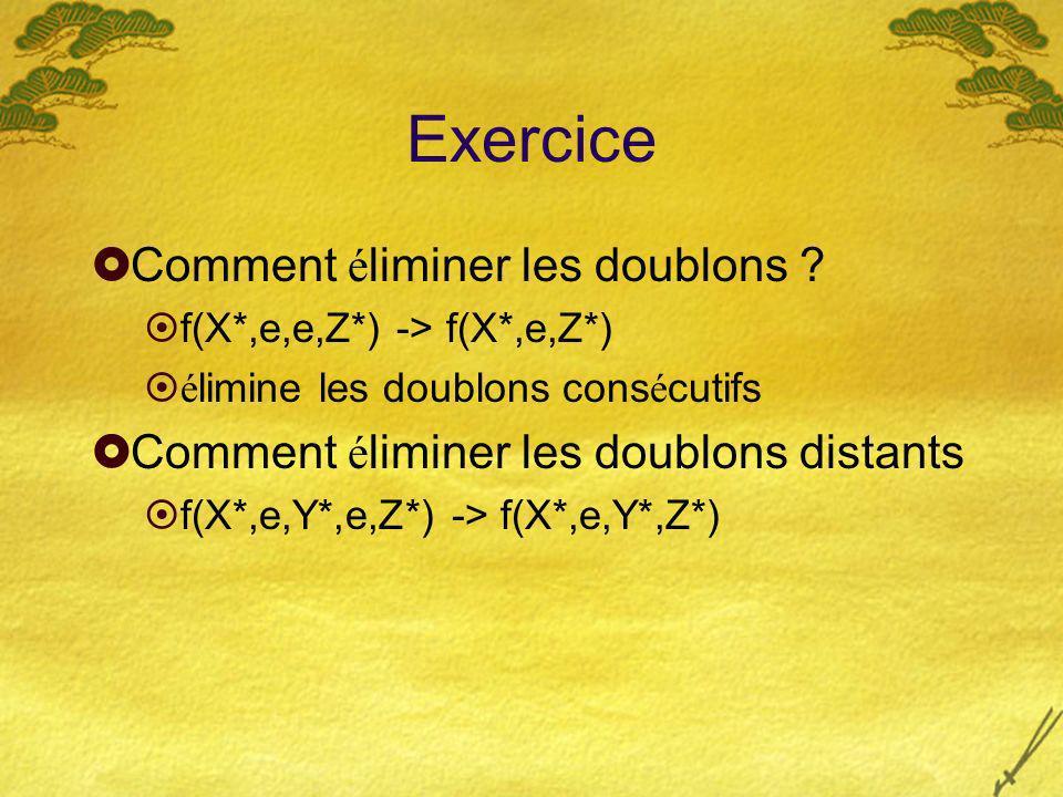 Exercice Comment é liminer les doublons ? f(X*,e,e,Z*) -> f(X*,e,Z*) é limine les doublons cons é cutifs Comment é liminer les doublons distants f(X*,
