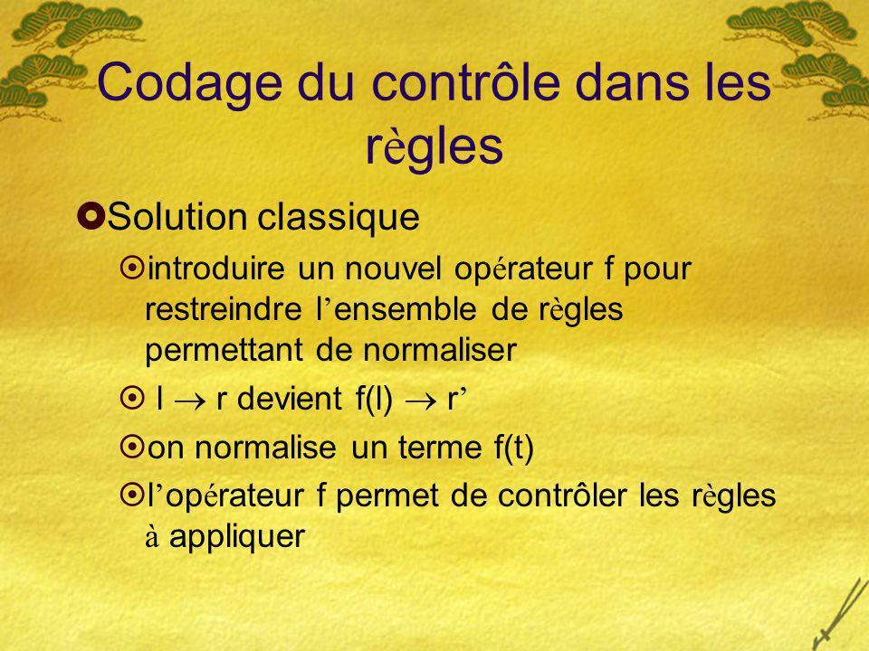 Codage du contrôle dans les r è gles Solution classique introduire un nouvel op é rateur f pour restreindre l ensemble de r è gles permettant de normaliser l r devient f(l) r on normalise un terme f(t) l op é rateur f permet de contrôler les r è gles à appliquer