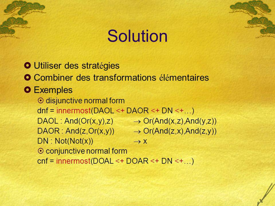 Solution Utiliser des strat é gies Combiner des transformations é l é mentaires Exemples disjunctive normal form dnf = innermost(DAOL <+ DAOR <+ DN <+ … ) DAOL : And(Or(x,y),z) Or(And(x,z),And(y,z)) DAOR : And(z,Or(x,y)) Or(And(z,x),And(z,y)) DN : Not(Not(x)) x conjunctive normal form cnf = innermost(DOAL <+ DOAR <+ DN <+ … )