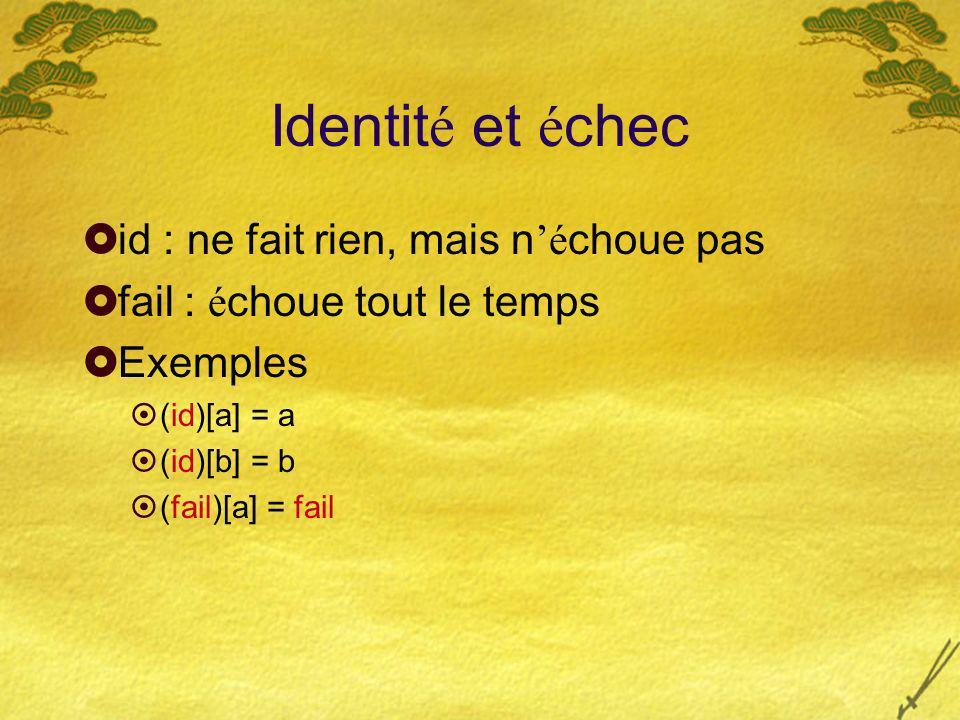 Identit é et é chec id : ne fait rien, mais né choue pas fail : é choue tout le temps Exemples (id)[a] = a (id)[b] = b (fail)[a] = fail